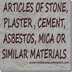 68 ARTICLES OF STONE, PLASTER, CEMENT, ASBESTOS, MICA OR SIMILAR MATERIALS