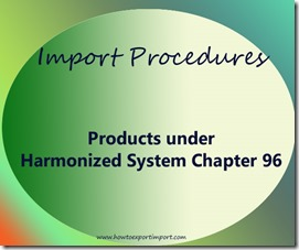Import Procedures for products under Harmonized System Chapter 96