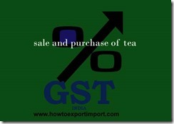 No need to pay GST on sale and purchase of tea