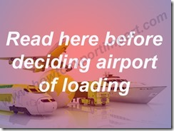 Read here before deciding airport of loading
