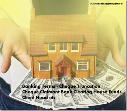 The terms used in banking  business such as Cheque Truncation, Cheque,Claimant Bank,Clearing House Funds,Client Head etc