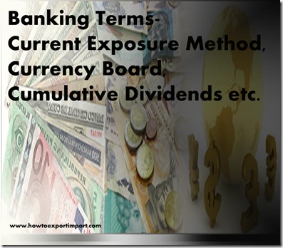 The terms used in banking  business such as Current Exposure Method,Currency Board,Cumulative Dividends etc