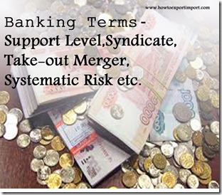 The terms used in banking  business such as Support Level,Syndicate,Take-out Merger,Systematic Risk etc