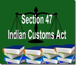 Section 47 of Indian customs Act