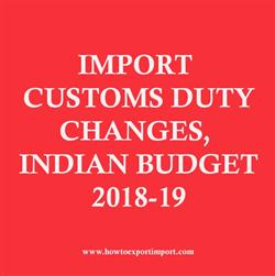 IMPORT CUSTOMS DUTY CHANGES, INDIAN BUDGET 2018-19